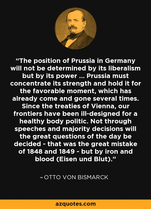 The position of Prussia in Germany will not be determined by its liberalism but by its power ... Prussia must concentrate its strength and hold it for the favorable moment, which has already come and gone several times. Since the treaties of Vienna, our frontiers have been ill-designed for a healthy body politic. Not through speeches and majority decisions will the great questions of the day be decided - that was the great mistake of 1848 and 1849 - but by iron and blood (Eisen und Blut). - Otto von Bismarck