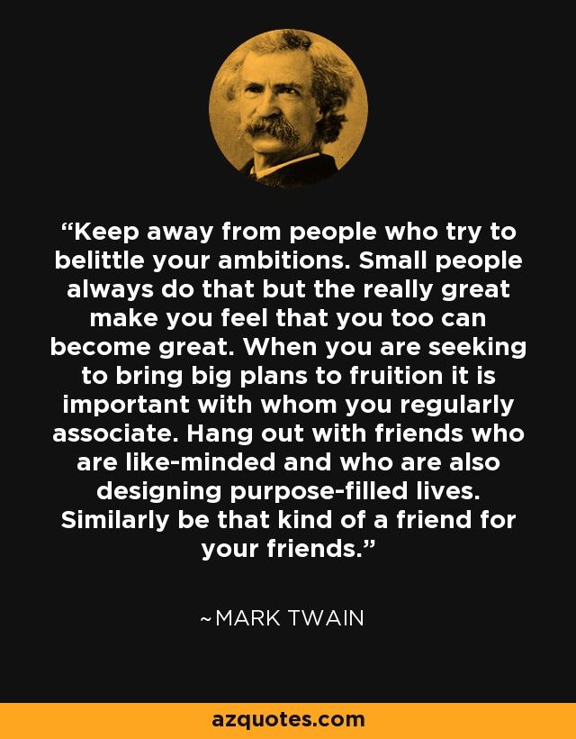 Keep away from people who try to belittle your ambitions. Small people always do that but the really great make you feel that you too can become great. When you are seeking to bring big plans to fruition it is important with whom you regularly associate. Hang out with friends who are like-minded and who are also designing purpose-filled lives. Similarly be that kind of a friend for your friends. - Mark Twain