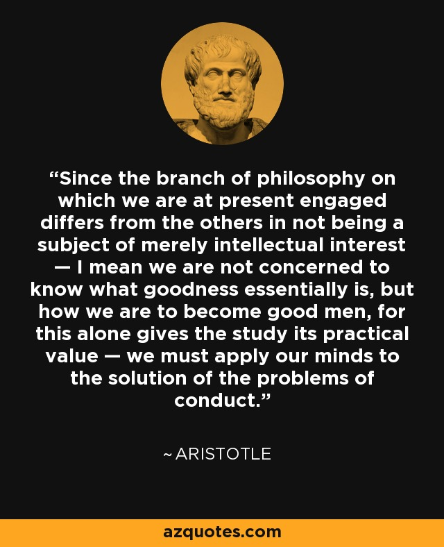 Since the branch of philosophy on which we are at present engaged differs from the others in not being a subject of merely intellectual interest — I mean we are not concerned to know what goodness essentially is, but how we are to become good men, for this alone gives the study its practical value — we must apply our minds to the solution of the problems of conduct. - Aristotle
