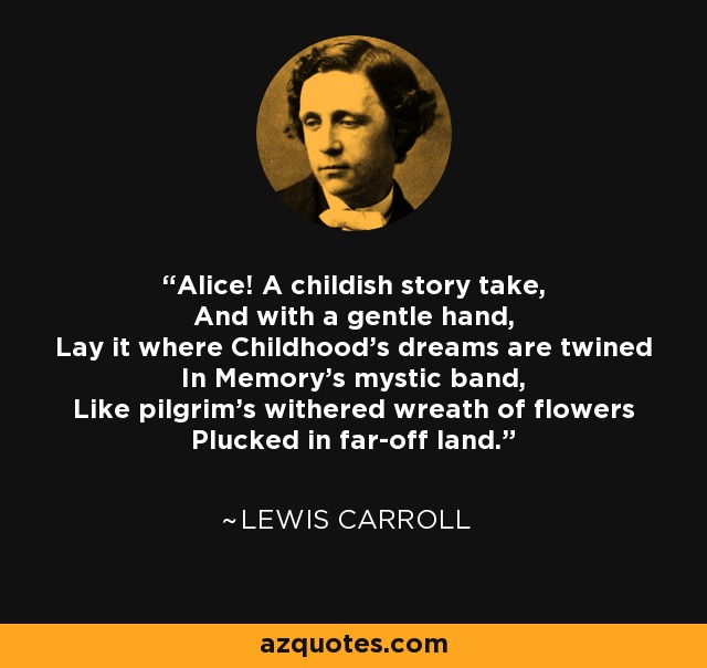 Alice! A childish story take, And with a gentle hand, Lay it where Childhood's dreams are twined In Memory's mystic band, Like pilgrim's withered wreath of flowers Plucked in far-off land. - Lewis Carroll