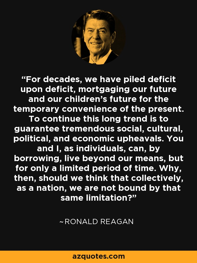 For decades, we have piled deficit upon deficit, mortgaging our future and our children's future for the temporary convenience of the present. To continue this long trend is to guarantee tremendous social, cultural, political, and economic upheavals. You and I, as individuals, can, by borrowing, live beyond our means, but for only a limited period of time. Why, then, should we think that collectively, as a nation, we are not bound by that same limitation? - Ronald Reagan
