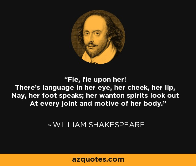 Fie, fie upon her! There's language in her eye, her cheek, her lip, Nay, her foot speaks; her wanton spirits look out At every joint and motive of her body. - William Shakespeare