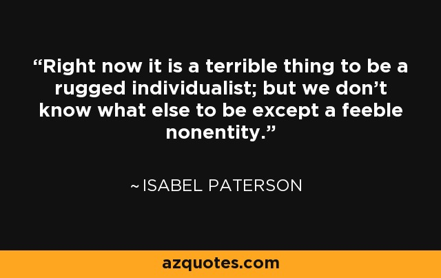 Right now it is a terrible thing to be a rugged individualist; but we don't know what else to be except a feeble nonentity. - Isabel Paterson