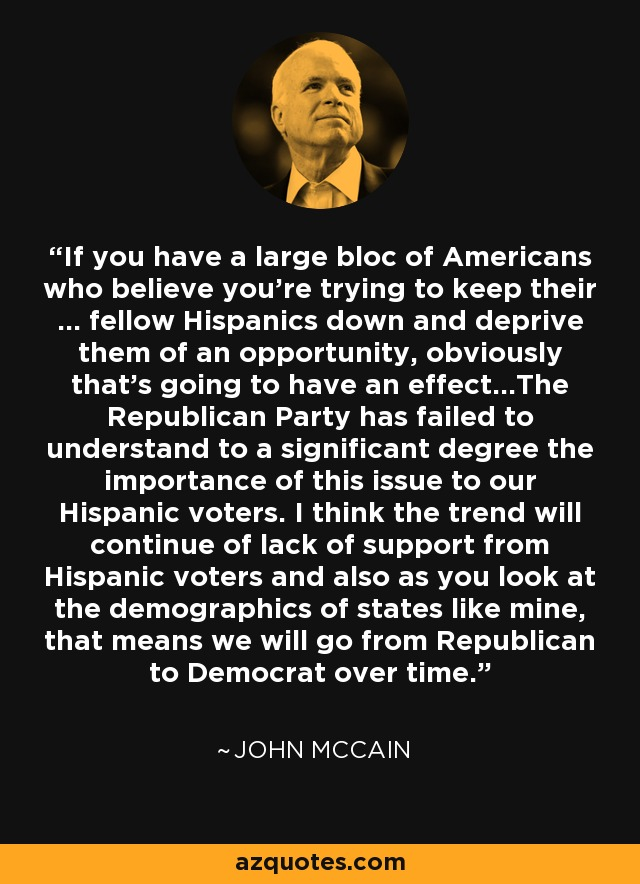 If you have a large bloc of Americans who believe you're trying to keep their ... fellow Hispanics down and deprive them of an opportunity, obviously that's going to have an effect...The Republican Party has failed to understand to a significant degree the importance of this issue to our Hispanic voters. I think the trend will continue of lack of support from Hispanic voters and also as you look at the demographics of states like mine, that means we will go from Republican to Democrat over time. - John McCain