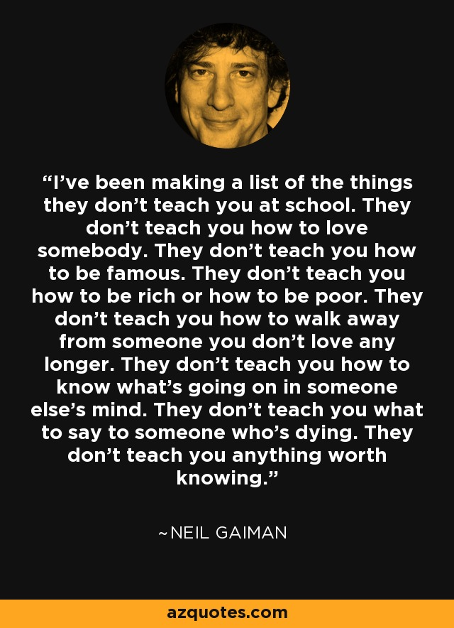 I've been making a list of the things they don't teach you at school. They don't teach you how to love somebody. They don't teach you how to be famous. They don't teach you how to be rich or how to be poor. They don't teach you how to walk away from someone you don't love any longer. They don't teach you how to know what's going on in someone else's mind. They don't teach you what to say to someone who's dying. They don't teach you anything worth knowing. - Neil Gaiman