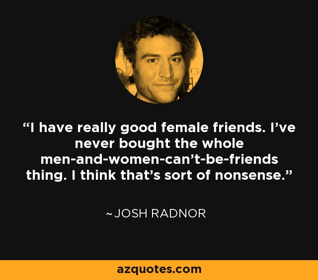 I have really good female friends. I've never bought the whole men-and-women-can't-be-friends thing. I think that's sort of nonsense. - Josh Radnor