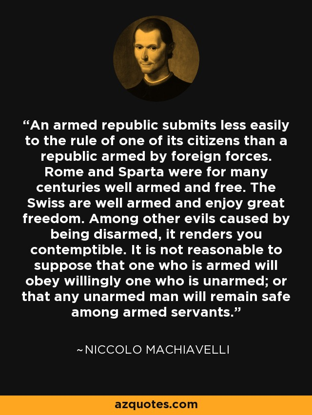 An armed republic submits less easily to the rule of one of its citizens than a republic armed by foreign forces. Rome and Sparta were for many centuries well armed and free. The Swiss are well armed and enjoy great freedom. Among other evils caused by being disarmed, it renders you contemptible. It is not reasonable to suppose that one who is armed will obey willingly one who is unarmed; or that any unarmed man will remain safe among armed servants. - Niccolo Machiavelli