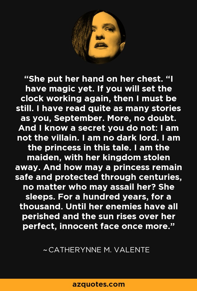 """She put her hand on her chest. """"I have magic yet. If you will set the clock working again, then I must be still. I have read quite as many stories as you, September. More, no doubt. And I know a secret you do not: I am not the villain. I am no dark lord. I am the princess in this tale. I am the maiden, with her kingdom stolen away. And how may a princess remain safe and protected through centuries, no matter who may assail her? She sleeps. For a hundred years, for a thousand. Until her enemies have all perished and the sun rises over her perfect, innocent face once more. - Catherynne M. Valente"""