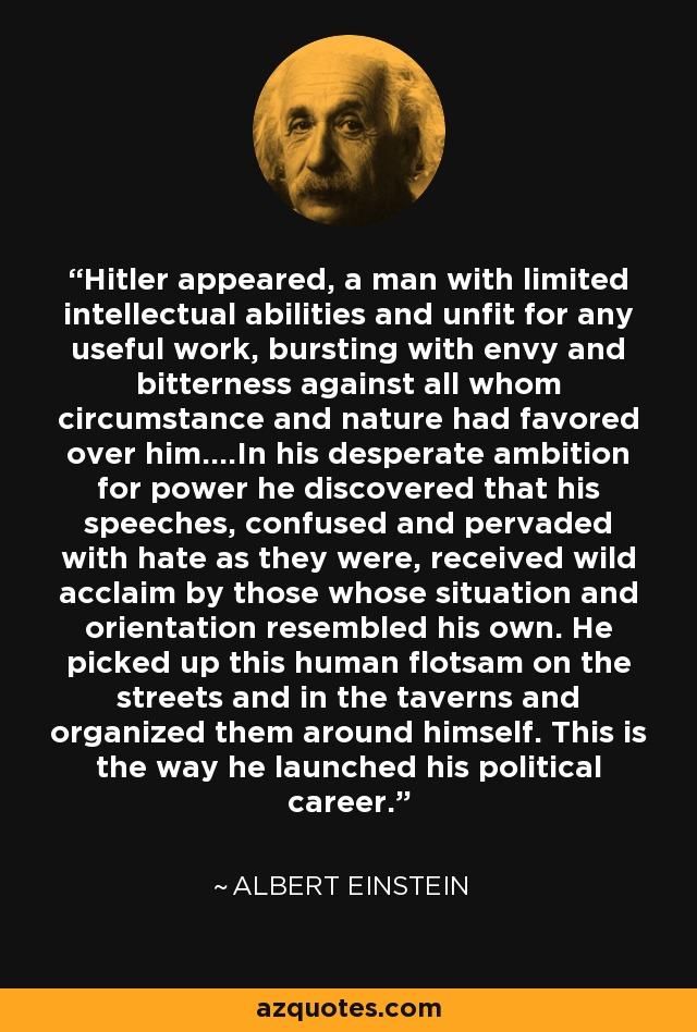 Hitler appeared, a man with limited intellectual abilities and unfit for any useful work, bursting with envy and bitterness against all whom circumstance and nature had favored over him....In his desperate ambition for power he discovered that his speeches, confused and pervaded with hate as they were, received wild acclaim by those whose situation and orientation resembled his own. He picked up this human flotsam on the streets and in the taverns and organized them around himself. This is the way he launched his political career. - Albert Einstein