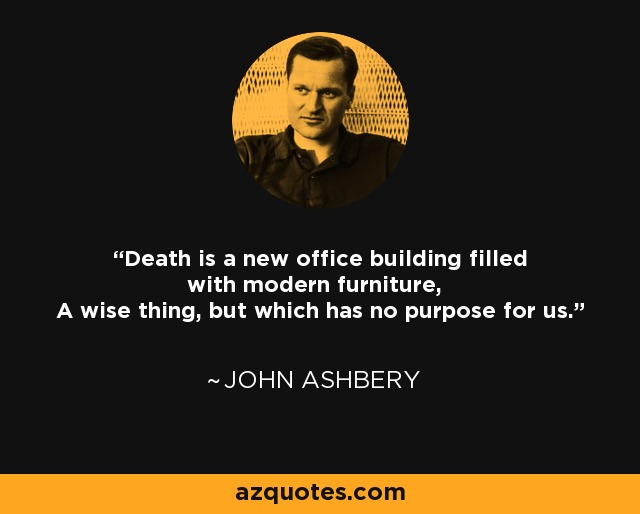 Death is a new office building filled with modern furniture, A wise thing, but which has no purpose for us. - John Ashbery