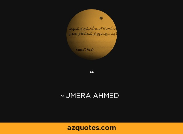 ‗In life, at sometime or another we come to a point where all relationships cease—where there is only us and Allah. There are no parents, brother or sister, or any friend. Then we realise that there is no earth under us nor is there sky above, but only Allah who is supporting us in this emptiness. Then we realise our worth – it is not more than a grain of sand or the leaf of a plant. Then we realise our existence is only confined to our being. Our demise makes not a whit of difference to the world around us, nor to the scheme of things. - Umera Ahmed