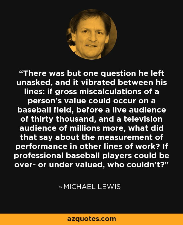 There was but one question he left unasked, and it vibrated between his lines: if gross miscalculations of a person's value could occur on a baseball field, before a live audience of thirty thousand, and a television audience of millions more, what did that say about the measurement of performance in other lines of work? If professional baseball players could be over- or under valued, who couldn't? - Michael Lewis