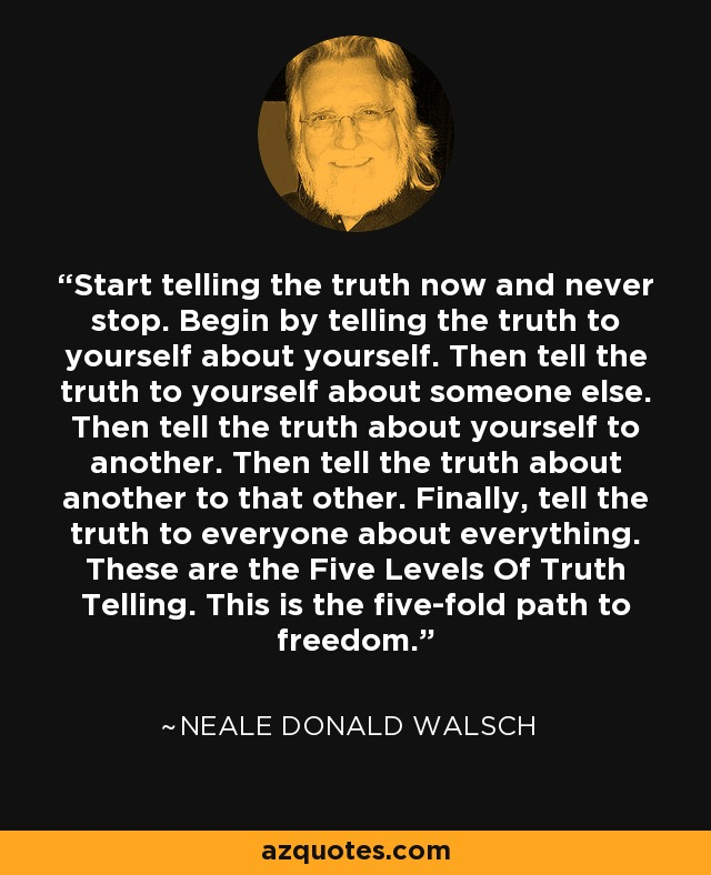 Start telling the truth now and never stop. Begin by telling the truth to yourself about yourself. Then tell the truth to yourself about someone else. Then tell the truth about yourself to another. Then tell the truth about another to that other. Finally, tell the truth to everyone about everything. These are the Five Levels Of Truth Telling. This is the five-fold path to freedom. - Neale Donald Walsch