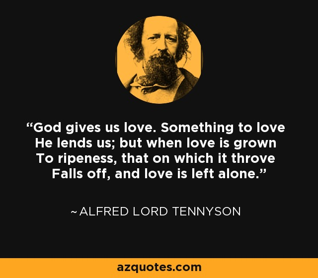 God gives us love. Something to love He lends us; but when love is grown To ripeness, that on which it throve Falls off, and love is left alone. - Alfred Lord Tennyson