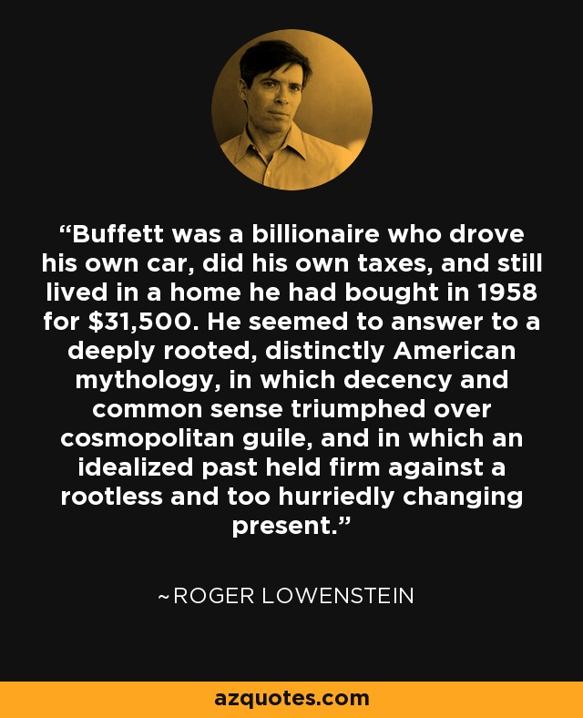 Buffett was a billionaire who drove his own car, did his own taxes, and still lived in a home he had bought in 1958 for $31,500. He seemed to answer to a deeply rooted, distinctly American mythology, in which decency and common sense triumphed over cosmopolitan guile, and in which an idealized past held firm against a rootless and too hurriedly changing present. - Roger Lowenstein