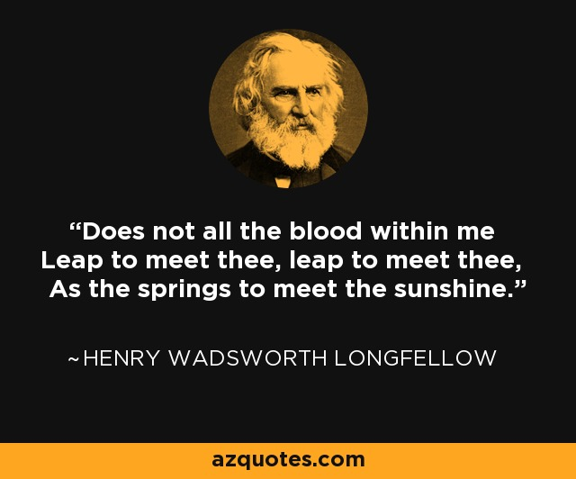 Does not all the blood within me Leap to meet thee, leap to meet thee, As the springs to meet the sunshine. - Henry Wadsworth Longfellow