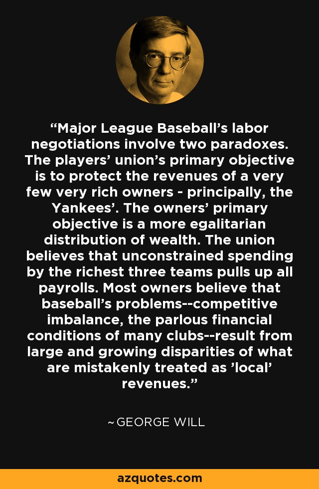 Major League Baseball's labor negotiations involve two paradoxes. The players' union's primary objective is to protect the revenues of a very few very rich owners - principally, the Yankees'. The owners' primary objective is a more egalitarian distribution of wealth. The union believes that unconstrained spending by the richest three teams pulls up all payrolls. Most owners believe that baseball's problems--competitive imbalance, the parlous financial conditions of many clubs--result from large and growing disparities of what are mistakenly treated as 'local' revenues. - George Will