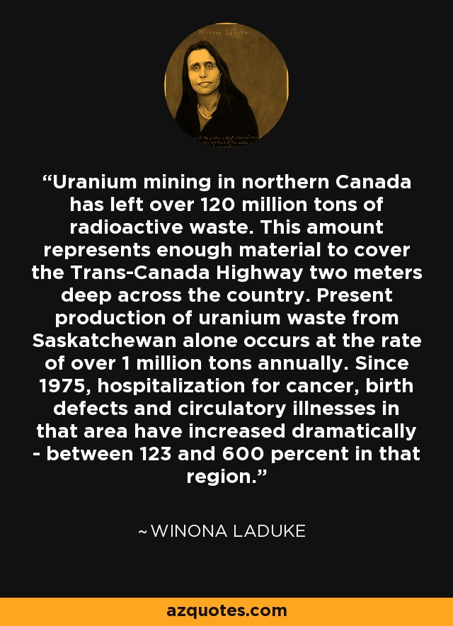 Uranium mining in northern Canada has left over 120 million tons of radioactive waste. This amount represents enough material to cover the Trans-Canada Highway two meters deep across the country. Present production of uranium waste from Saskatchewan alone occurs at the rate of over 1 million tons annually. Since 1975, hospitalization for cancer, birth defects and circulatory illnesses in that area have increased dramatically - between 123 and 600 percent in that region. - Winona LaDuke
