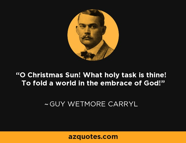 O Christmas Sun! What holy task is thine! To fold a world in the embrace of God! - Guy Wetmore Carryl