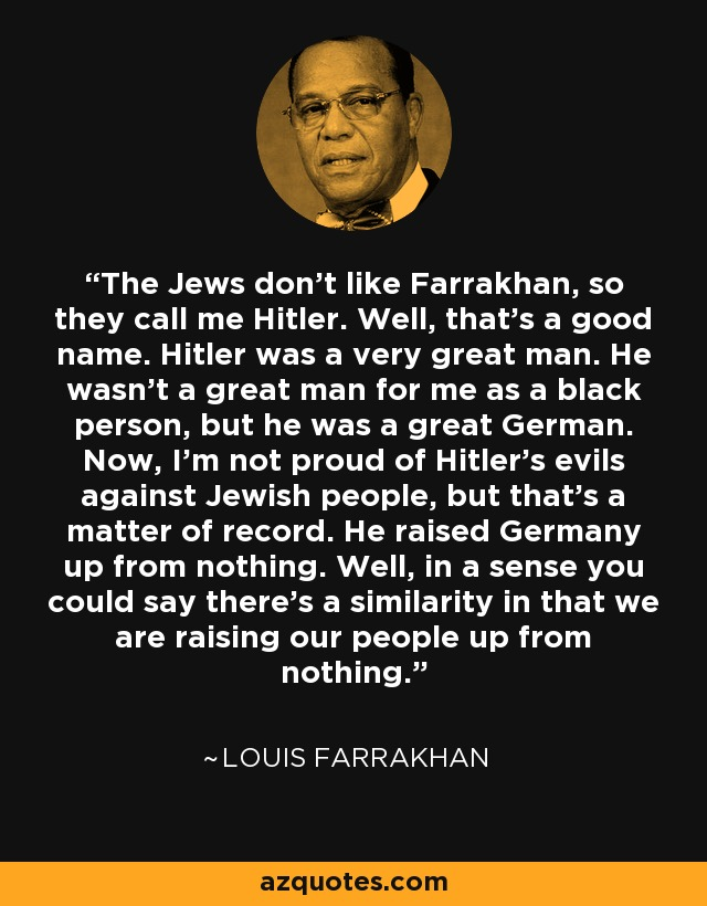 The Jews don't like Farrakhan, so they call me Hitler. Well, that's a good name. Hitler was a very great man. He wasn't a great man for me as a black person, but he was a great German. Now, I'm not proud of Hitler's evils against Jewish people, but that's a matter of record. He raised Germany up from nothing. Well, in a sense you could say there's a similarity in that we are raising our people up from nothing. - Louis Farrakhan