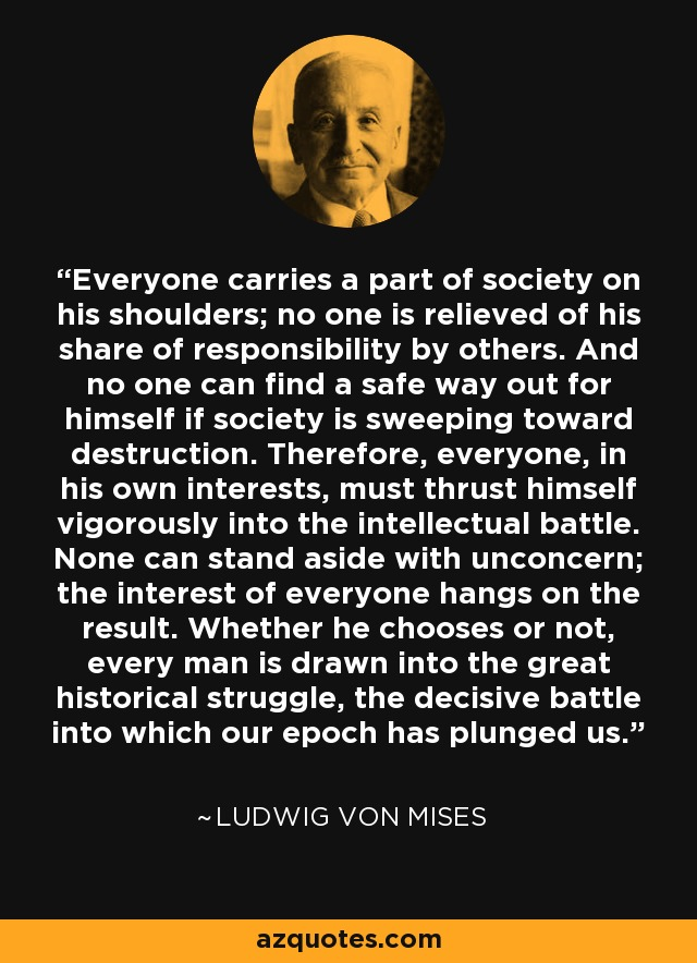 Everyone carries a part of society on his shoulders; no one is relieved of his share of responsibility by others. And no one can find a safe way out for himself if society is sweeping toward destruction. Therefore, everyone, in his own interests, must thrust himself vigorously into the intellectual battle. None can stand aside with unconcern; the interest of everyone hangs on the result. Whether he chooses or not, every man is drawn into the great historical struggle, the decisive battle into which our epoch has plunged us. - Ludwig von Mises