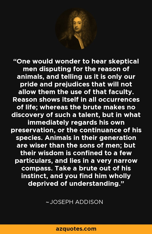 One would wonder to hear skeptical men disputing for the reason of animals, and telling us it is only our pride and prejudices that will not allow them the use of that faculty. Reason shows itself in all occurrences of life; whereas the brute makes no discovery of such a talent, but in what immediately regards his own preservation, or the continuance of his species. Animals in their generation are wiser than the sons of men; but their wisdom is confined to a few particulars, and lies in a very narrow compass. Take a brute out of his instinct, and you find him wholly deprived of understanding. - Joseph Addison