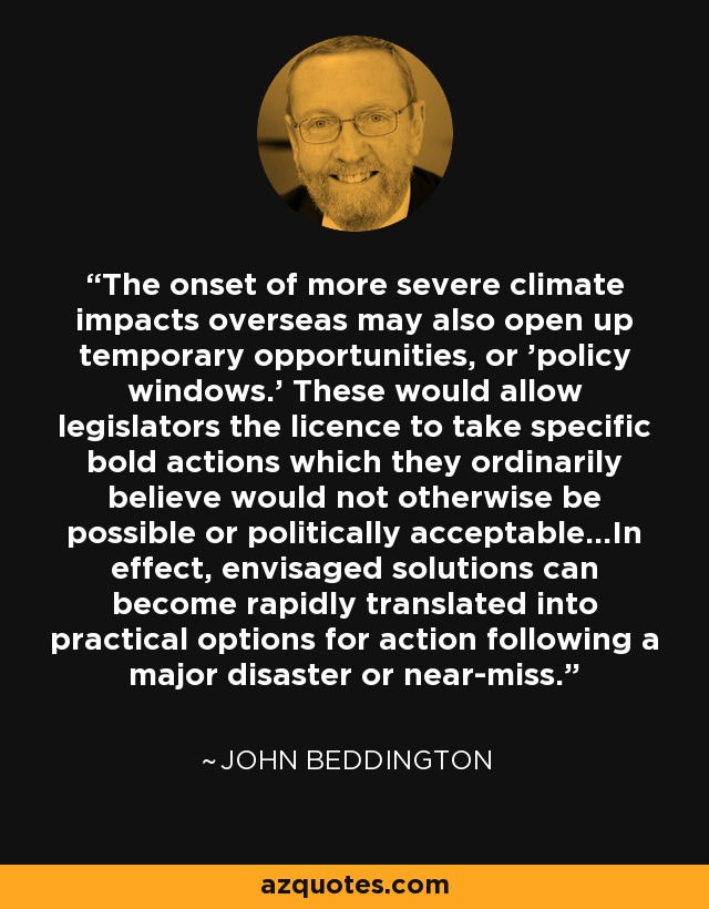 The onset of more severe climate impacts overseas may also open up temporary opportunities, or 'policy windows.' These would allow legislators the licence to take specific bold actions which they ordinarily believe would not otherwise be possible or politically acceptable...In effect, envisaged solutions can become rapidly translated into practical options for action following a major disaster or near-miss. - John Beddington