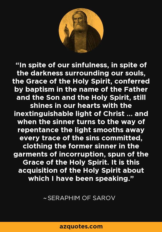 In spite of our sinfulness, in spite of the darkness surrounding our souls, the Grace of the Holy Spirit, conferred by baptism in the name of the Father and the Son and the Holy Spirit, still shines in our hearts with the inextinguishable light of Christ ... and when the sinner turns to the way of repentance the light smooths away every trace of the sins committed, clothing the former sinner in the garments of incorruption, spun of the Grace of the Holy Spirit. It is this acquisition of the Holy Spirit about which I have been speaking. - Seraphim of Sarov