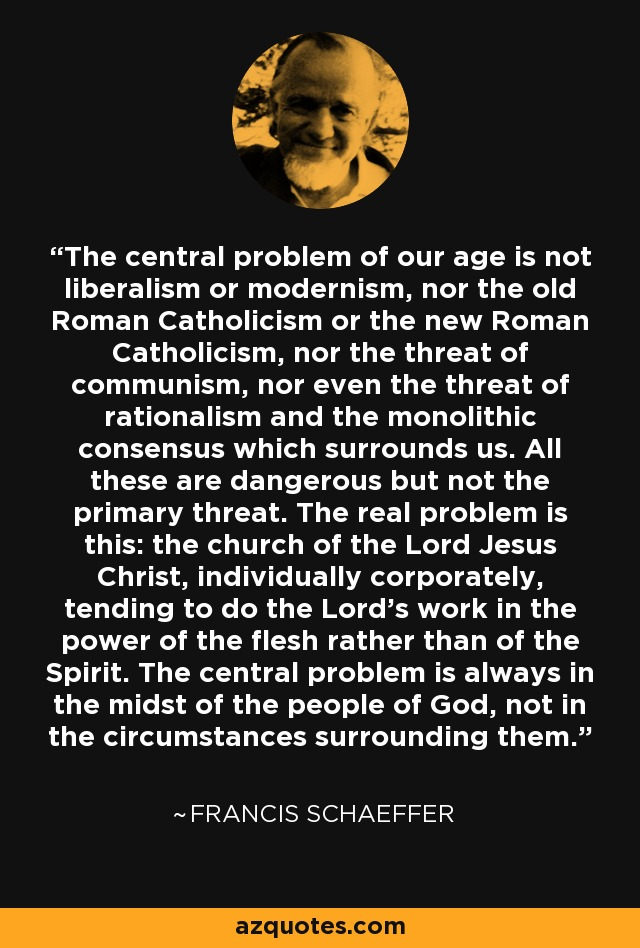 The central problem of our age is not liberalism or modernism, nor the old Roman Catholicism or the new Roman Catholicism, nor the threat of communism, nor even the threat of rationalism and the monolithic consensus which surrounds us. All these are dangerous but not the primary threat. The real problem is this: the church of the Lord Jesus Christ, individually corporately, tending to do the Lord's work in the power of the flesh rather than of the Spirit. The central problem is always in the midst of the people of God, not in the circumstances surrounding them. - Francis Schaeffer