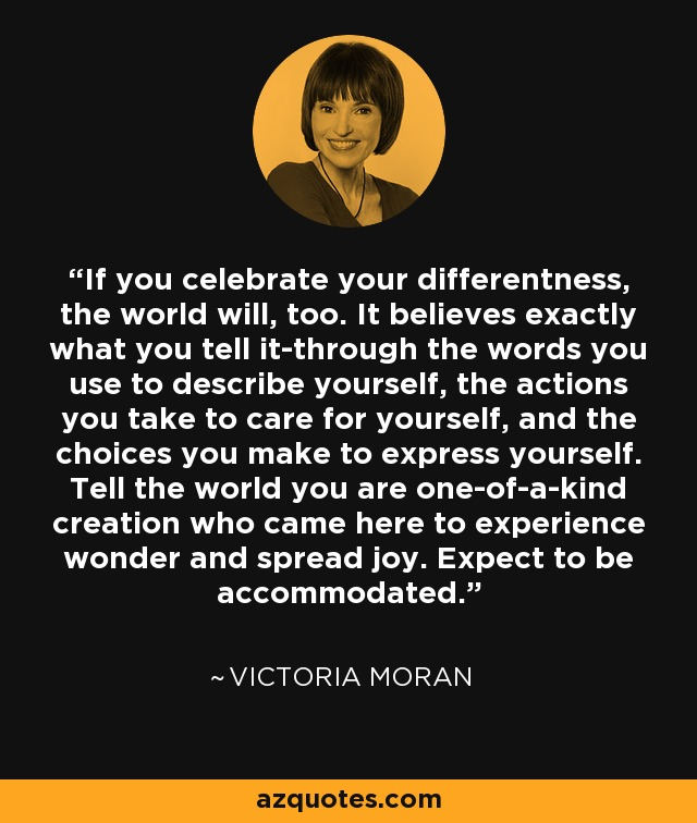 If you celebrate your differentness, the world will, too. It believes exactly what you tell it-through the words you use to describe yourself, the actions you take to care for yourself, and the choices you make to express yourself. Tell the world you are one-of-a-kind creation who came here to experience wonder and spread joy. Expect to be accommodated. - Victoria Moran