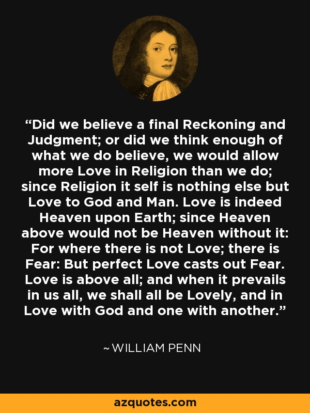 Did we believe a final Reckoning and Judgment; or did we think enough of what we do believe, we would allow more Love in Religion than we do; since Religion it self is nothing else but Love to God and Man. Love is indeed Heaven upon Earth; since Heaven above would not be Heaven without it: For where there is not Love; there is Fear: But perfect Love casts out Fear. Love is above all; and when it prevails in us all, we shall all be Lovely, and in Love with God and one with another. - William Penn