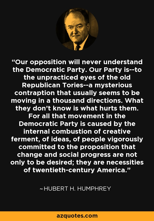 Our opposition will never understand the Democratic Party. Our Party is--to the unpracticed eyes of the old Republican Tories--a mysterious contraption that usually seems to be moving in a thousand directions. What they don't know is what hurts them. For all that movement in the Democratic Party is caused by the internal combustion of creative ferment, of ideas, of people vigorously committed to the proposition that change and social progress are not only to be desired; they are necessities of twentieth-century America. - Hubert H. Humphrey