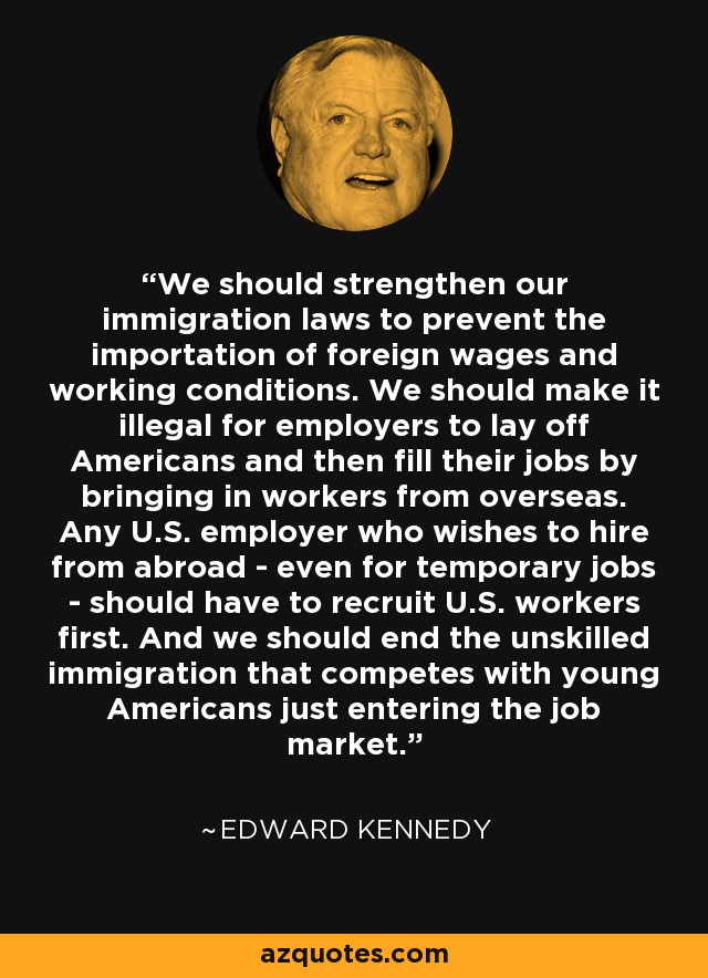 We should strengthen our immigration laws to prevent the importation of foreign wages and working conditions. We should make it illegal for employers to lay off Americans and then fill their jobs by bringing in workers from overseas. Any U.S. employer who wishes to hire from abroad - even for temporary jobs - should have to recruit U.S. workers first. And we should end the unskilled immigration that competes with young Americans just entering the job market. - Edward Kennedy