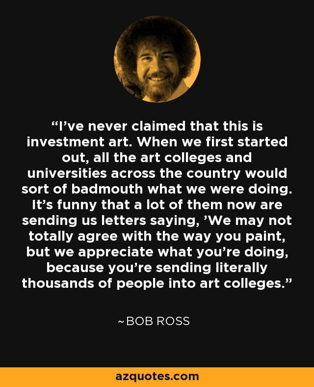 I've never claimed that this is investment art. When we first started out, all the art colleges and universities across the country would sort of badmouth what we were doing. It's funny that a lot of them now are sending us letters saying, 'We may not totally agree with the way you paint, but we appreciate what you're doing, because you're sending literally thousands of people into art colleges.' - Bob Ross