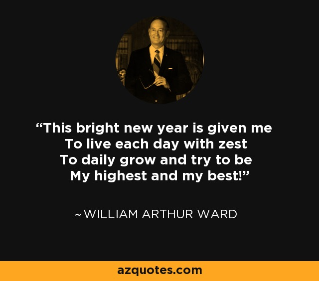 This bright new year is given me To live each day with zest To daily grow and try to be My highest and my best! - William Arthur Ward