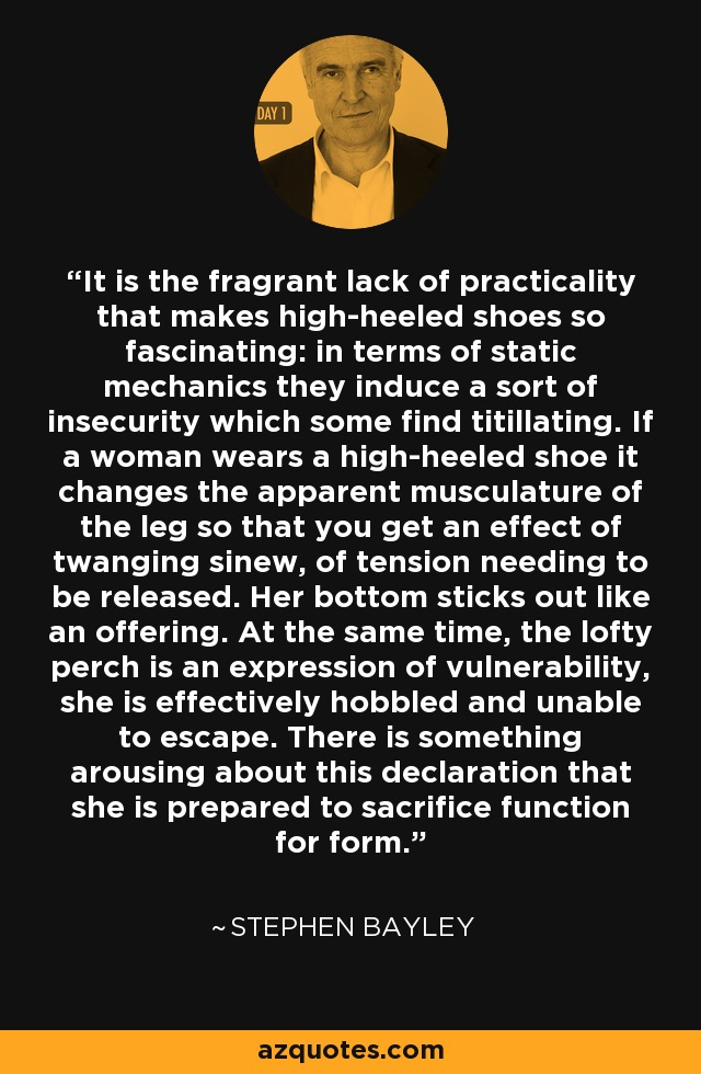 It is the fragrant lack of practicality that makes high-heeled shoes so fascinating: in terms of static mechanics they induce a sort of insecurity which some find titillating. If a woman wears a high-heeled shoe it changes the apparent musculature of the leg so that you get an effect of twanging sinew, of tension needing to be released. Her bottom sticks out like an offering. At the same time, the lofty perch is an expression of vulnerability, she is effectively hobbled and unable to escape. There is something arousing about this declaration that she is prepared to sacrifice function for form. - Stephen Bayley