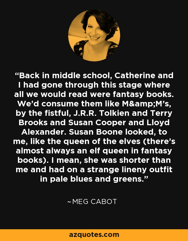 Back in middle school, Catherine and I had gone through this stage where all we would read were fantasy books. We'd consume them like M&M's, by the fistful, J.R.R. Tolkien and Terry Brooks and Susan Cooper and Lloyd Alexander. Susan Boone looked, to me, like the queen of the elves (there's almost always an elf queen in fantasy books). I mean, she was shorter than me and had on a strange lineny outfit in pale blues and greens.... - Meg Cabot