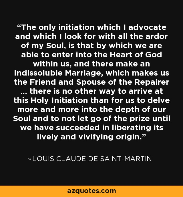 The only initiation which I advocate and which I look for with all the ardor of my Soul, is that by which we are able to enter into the Heart of God within us, and there make an Indissoluble Marriage, which makes us the Friend and Spouse of the Repairer … there is no other way to arrive at this Holy Initiation than for us to delve more and more into the depth of our Soul and to not let go of the prize until we have succeeded in liberating its lively and vivifying origin. - Louis Claude de Saint-Martin