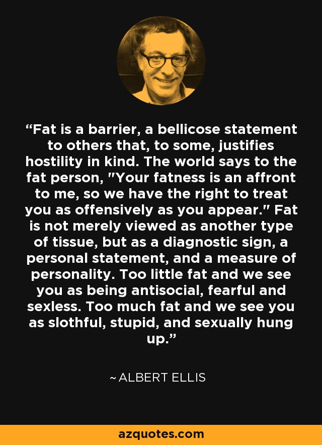 Fat is a barrier, a bellicose statement to others that, to some, justifies hostility in kind. The world says to the fat person,