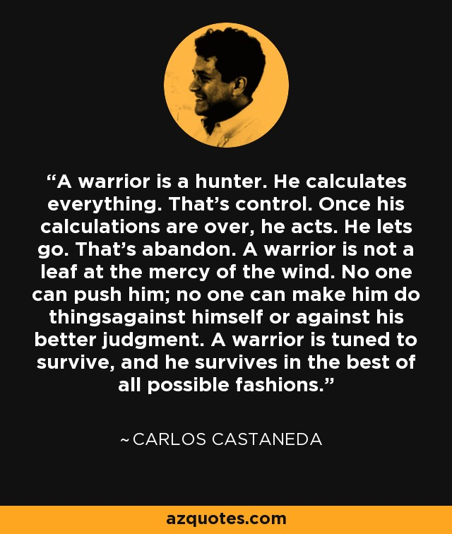 A warrior is a hunter. He calculates everything. That's control. Once his calculations are over, he acts. He lets go. That's abandon. A warrior is not a leaf at the mercy of the wind. No one can push him; no one can make him do thingsagainst himself or against his better judgment. A warrior is tuned to survive, and he survives in the best of all possible fashions. - Carlos Castaneda