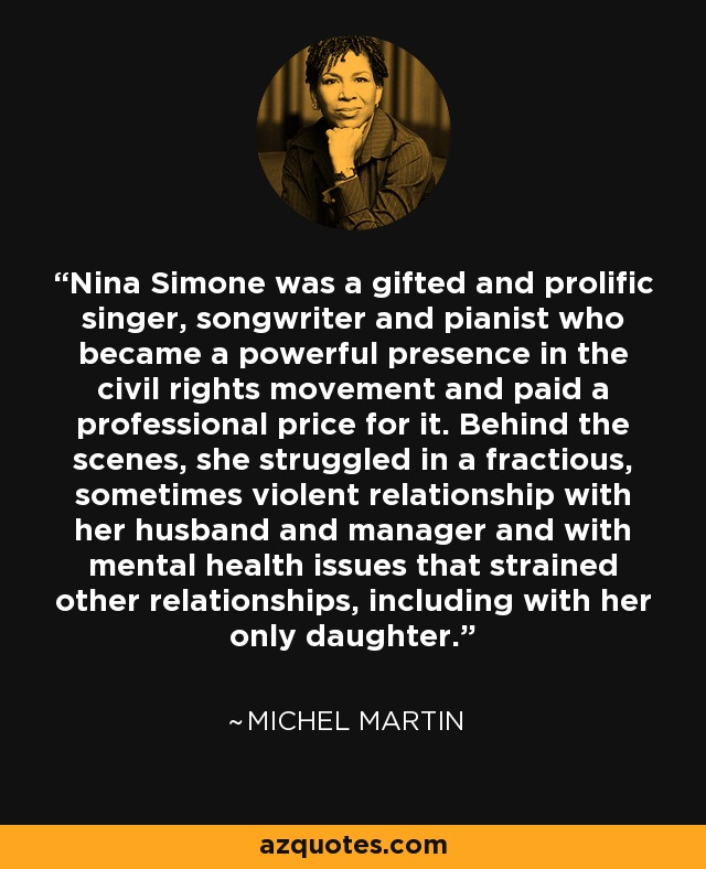 Nina Simone was a gifted and prolific singer, songwriter and pianist who became a powerful presence in the civil rights movement and paid a professional price for it. Behind the scenes, she struggled in a fractious, sometimes violent relationship with her husband and manager and with mental health issues that strained other relationships, including with her only daughter. - Michel Martin