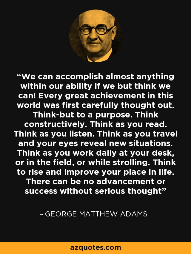 We can accomplish almost anything within our ability if we but think we can! Every great achievement in this world was first carefully thought out. Think-but to a purpose. Think constructively. Think as you read. Think as you listen. Think as you travel and your eyes reveal new situations. Think as you work daily at your desk, or in the field, or while strolling. Think to rise and improve your place in life. There can be no advancement or success without serious thought - George Matthew Adams