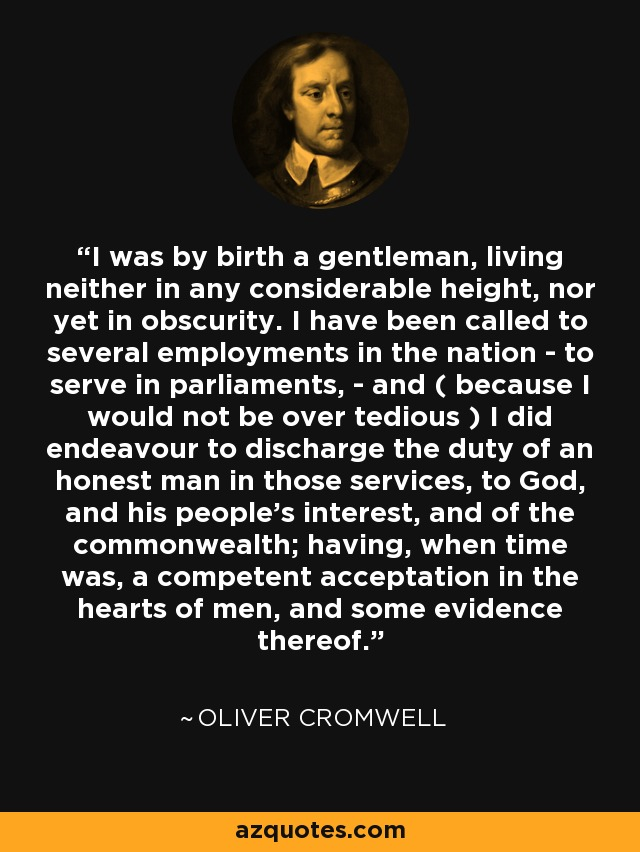 I was by birth a gentleman, living neither in any considerable height, nor yet in obscurity. I have been called to several employments in the nation - to serve in parliaments, - and ( because I would not be over tedious ) I did endeavour to discharge the duty of an honest man in those services, to God, and his people's interest, and of the commonwealth; having, when time was, a competent acceptation in the hearts of men, and some evidence thereof. - Oliver Cromwell