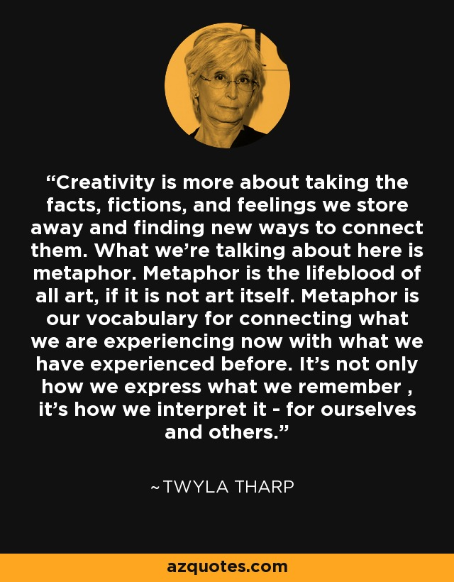 Creativity is more about taking the facts, fictions, and feelings we store away and finding new ways to connect them. What we're talking about here is metaphor. Metaphor is the lifeblood of all art, if it is not art itself. Metaphor is our vocabulary for connecting what we are experiencing now with what we have experienced before. It's not only how we express what we remember , it's how we interpret it - for ourselves and others. - Twyla Tharp