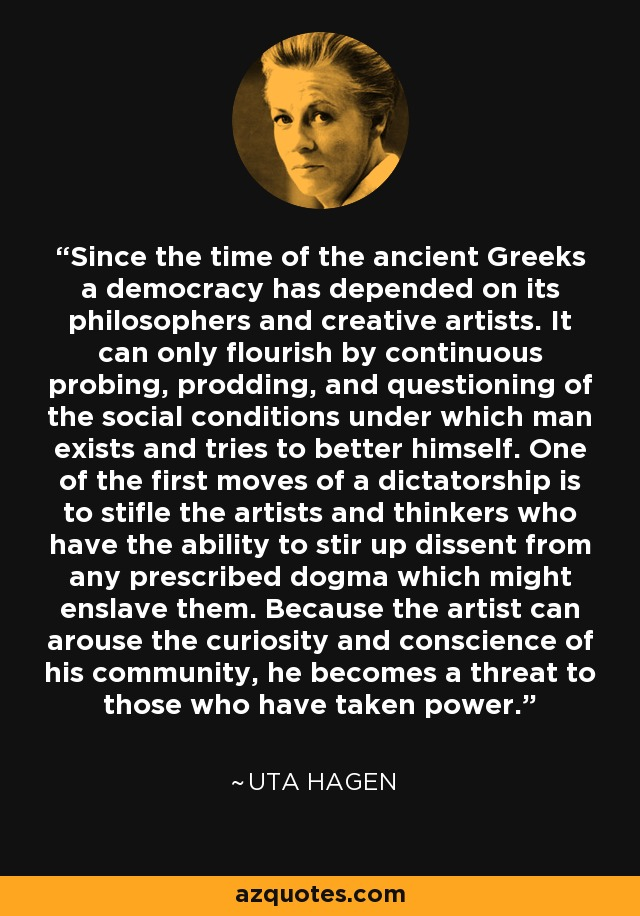 Since the time of the ancient Greeks a democracy has depended on its philosophers and creative artists. It can only flourish by continuous probing, prodding, and questioning of the social conditions under which man exists and tries to better himself. One of the first moves of a dictatorship is to stifle the artists and thinkers who have the ability to stir up dissent from any prescribed dogma which might enslave them. Because the artist can arouse the curiosity and conscience of his community, he becomes a threat to those who have taken power. - Uta Hagen