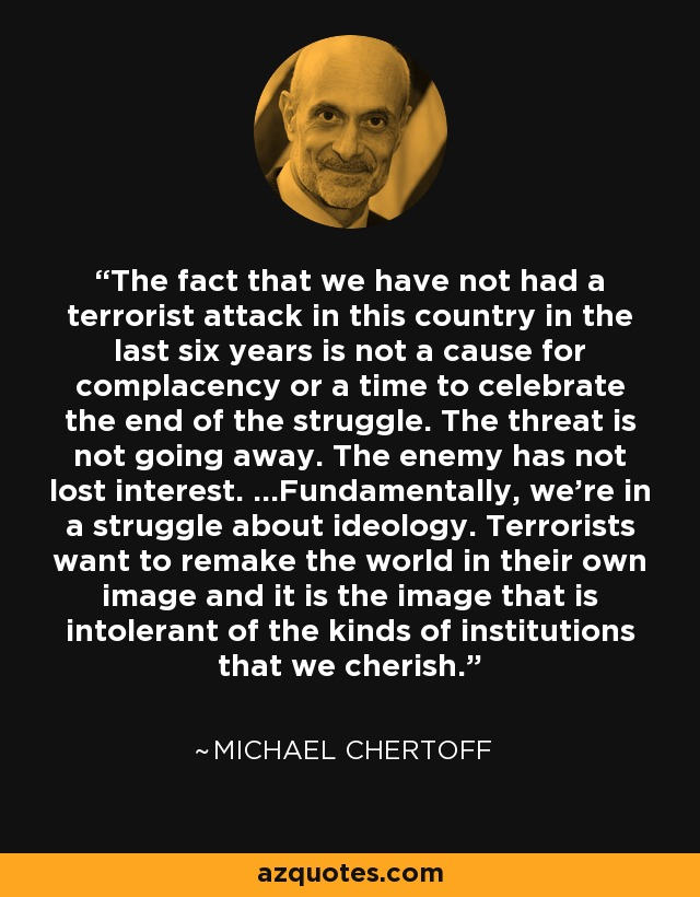 The fact that we have not had a terrorist attack in this country in the last six years is not a cause for complacency or a time to celebrate the end of the struggle. The threat is not going away. The enemy has not lost interest. ...Fundamentally, we're in a struggle about ideology. Terrorists want to remake the world in their own image and it is the image that is intolerant of the kinds of institutions that we cherish. - Michael Chertoff