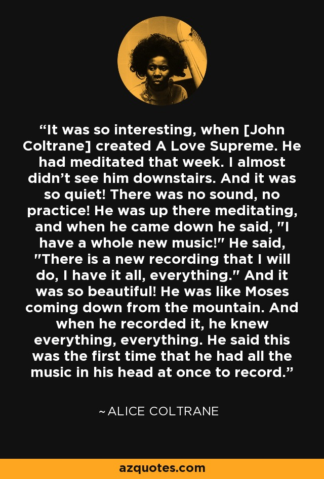 It was so interesting, when [John Coltrane] created A Love Supreme. He had meditated that week. I almost didn't see him downstairs. And it was so quiet! There was no sound, no practice! He was up there meditating, and when he came down he said,