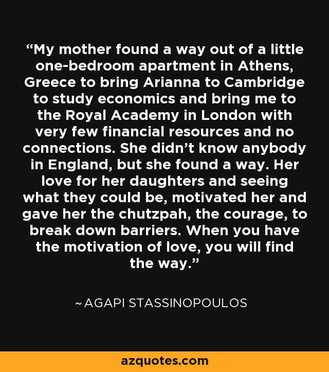 My mother found a way out of a little one-bedroom apartment in Athens, Greece to bring Arianna to Cambridge to study economics and bring me to the Royal Academy in London with very few financial resources and no connections. She didn't know anybody in England, but she found a way. Her love for her daughters and seeing what they could be, motivated her and gave her the chutzpah, the courage, to break down barriers. When you have the motivation of love, you will find the way. - Agapi Stassinopoulos