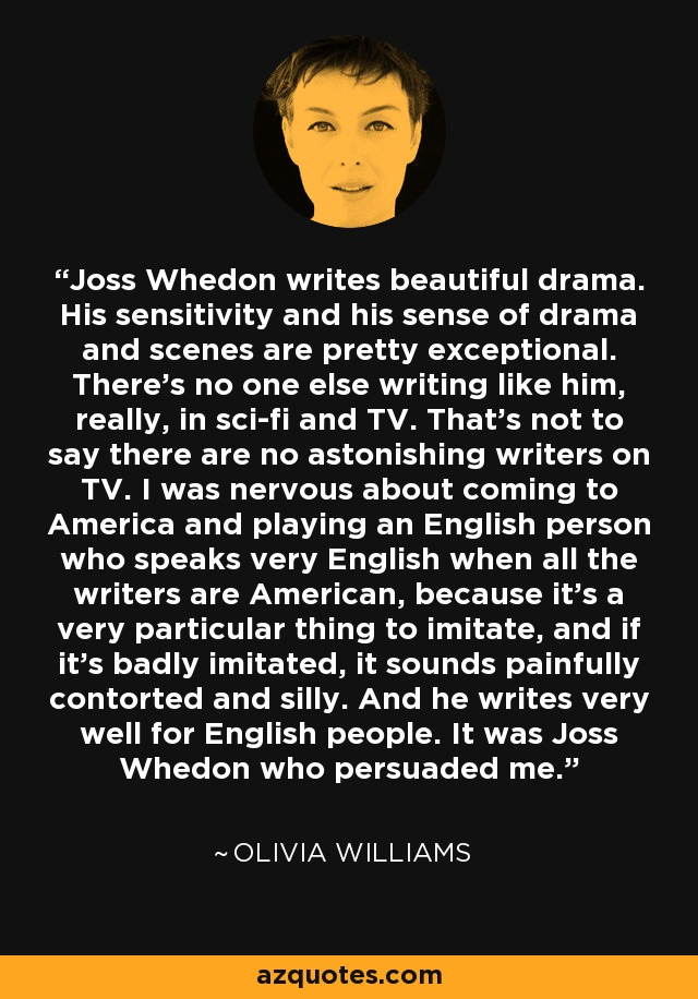 Joss Whedon writes beautiful drama. His sensitivity and his sense of drama and scenes are pretty exceptional. There's no one else writing like him, really, in sci-fi and TV. That's not to say there are no astonishing writers on TV. I was nervous about coming to America and playing an English person who speaks very English when all the writers are American, because it's a very particular thing to imitate, and if it's badly imitated, it sounds painfully contorted and silly. And he writes very well for English people. It was Joss Whedon who persuaded me. - Olivia Williams