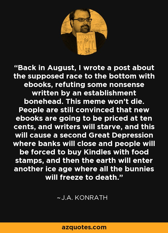 Back in August, I wrote a post about the supposed race to the bottom with ebooks, refuting some nonsense written by an establishment bonehead. This meme won't die. People are still convinced that new ebooks are going to be priced at ten cents, and writers will starve, and this will cause a second Great Depression where banks will close and people will be forced to buy Kindles with food stamps, and then the earth will enter another ice age where all the bunnies will freeze to death. - J.A. Konrath